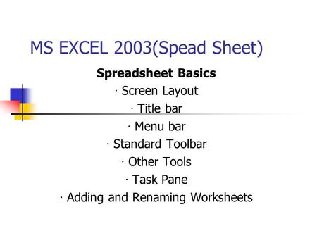 MS EXCEL 2003(Spead Sheet) Spreadsheet Basics · Screen Layout · Title bar · Menu bar · Standard Toolbar · Other Tools · Task Pane · Adding and Renaming.