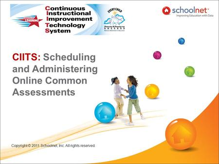 CIITS: Scheduling and Administering Online Common Assessments Copyright © 2011 Schoolnet, Inc. All rights reserved.