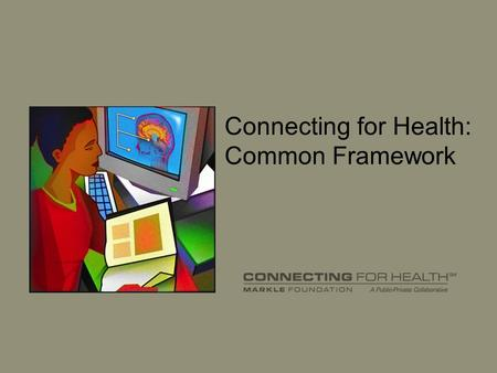 Connecting for Health: Common Framework. 2 What is Connecting for Health? Broad-based, public-private coalition More than 100 collaborators –Providers.