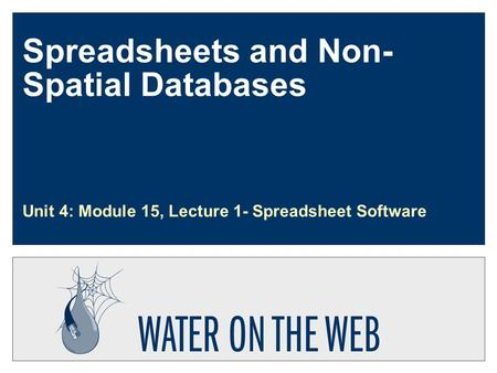 Spreadsheets and Non- Spatial Databases Unit 4: Module 15, Lecture 1- Spreadsheet Software.