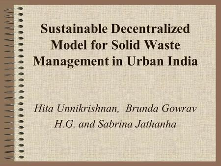 Sustainable Decentralized Model for Solid Waste Management in Urban India Hita Unnikrishnan, Brunda Gowrav H.G. and Sabrina Jathanha.