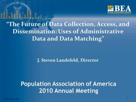 "Www.bea.gov 1 ""The Future of Data Collection, Access, and Dissemination: Uses of Administrative Data and Data Matching"" J. Steven Landefeld, Director Population."