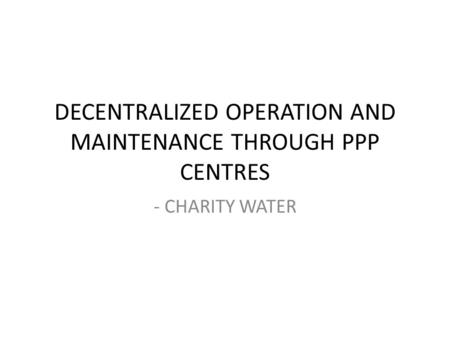 DECENTRALIZED OPERATION AND MAINTENANCE THROUGH PPP CENTRES - CHARITY WATER.