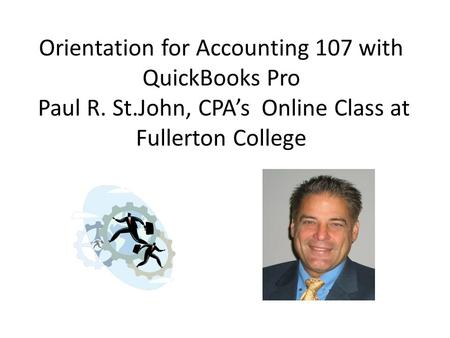Orientation for Accounting 107 with QuickBooks Pro Paul R. St.John, CPA's Online Class at Fullerton College.