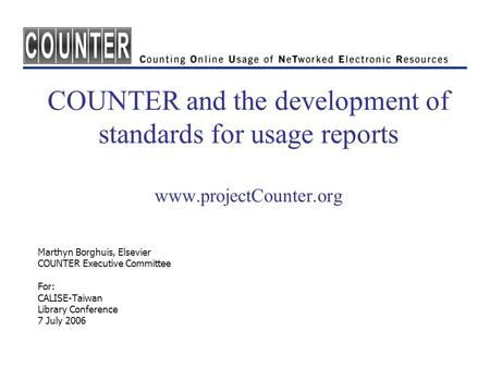 COUNTER and the development of standards for usage reports www.projectCounter.org Marthyn Borghuis, Elsevier COUNTER Executive Committee For: CALISE-Taiwan.