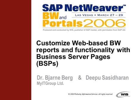 © 2006 Wellesley Information Services. All rights reserved. Customize Web-based BW reports and functionality with Business Server Pages (BSPs) Dr. Bjarne.
