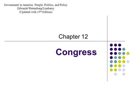 Congress Chapter 12 Government in America: People, Politics, and Policy Edwards/Wattenberg/Lineberry (Updated with 15 th Edition)
