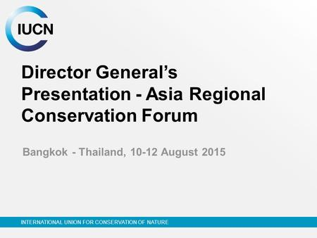 INTERNATIONAL UNION FOR <strong>CONSERVATION</strong> <strong>OF</strong> NATURE Director General's Presentation - Asia Regional <strong>Conservation</strong> Forum Bangkok - Thailand, 10-12 August 2015.