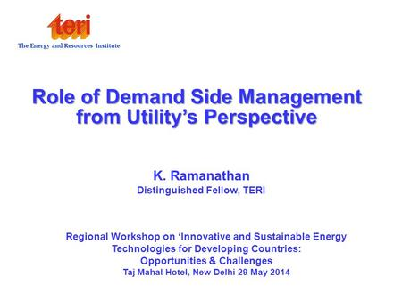 Role of Demand Side Management from Utility's Perspective K. Ramanathan Distinguished Fellow, TERI The Energy and Resources Institute Regional Workshop.