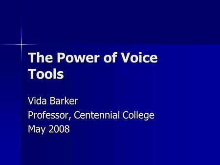 The Power of Voice Tools Vida Barker Professor, Centennial College May 2008.