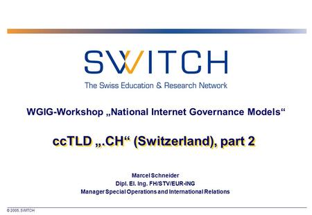 "© 2005, SWITCH ccTLD "".CH"" (Switzerland), part 2 Marcel Schneider Dipl. El. Ing. FH/STV/EUR-ING Manager Special Operations and International Relations."