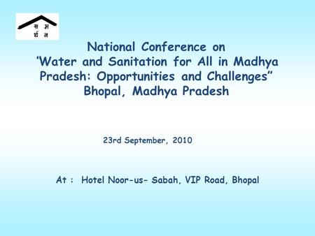 "National Conference on ""Water and Sanitation for All in Madhya Pradesh: Opportunities and Challenges"" Bhopal, Madhya Pradesh 23rd September, 2010 At :"