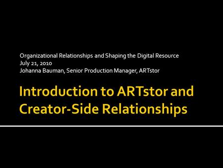 Organizational Relationships and Shaping the Digital Resource July 21, 2010 Johanna Bauman, Senior Production Manager, ARTstor.