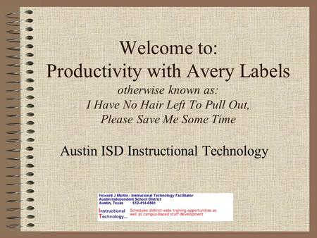 Welcome to: Productivity with Avery Labels otherwise known as: I Have No Hair Left To Pull Out, Please Save Me Some Time Austin ISD Instructional Technology.