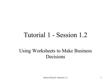 Intro to Excel - Session 1.21 Tutorial 1 - Session 1.2 Using Worksheets to Make Business Decisions.