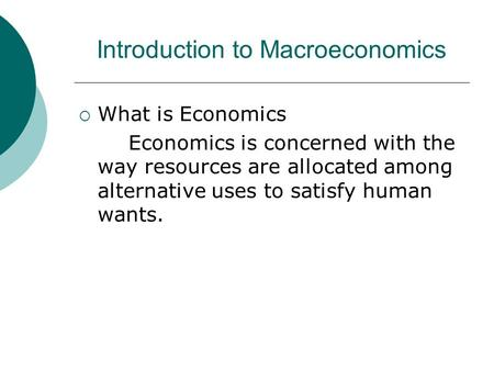 Introduction to Macroeconomics  What is Economics Economics is concerned with the way resources are allocated among alternative uses to satisfy human.