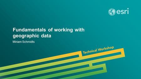 Esri UC 2014 | Technical Workshop | Fundamentals of working with geographic data Miriam Schmidts.