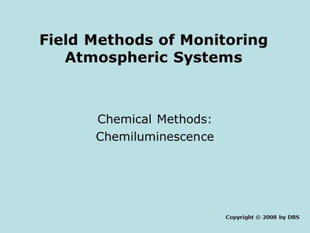 Field Methods of Monitoring Atmospheric Systems Chemical Methods: Chemiluminescence Copyright © 2008 by DBS.