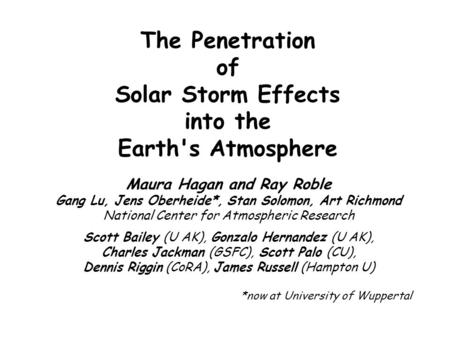 The Penetration of Solar Storm Effects into the Earth's Atmosphere Maura Hagan and Ray Roble Gang Lu, Jens Oberheide*, Stan Solomon, Art Richmond National.