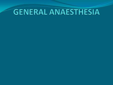GENERAL ANAESTHESIA.