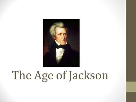 The Age of Jackson. Focus Question: Identify three changes the election of Andrew Jackson in 1828 brought to the United States.