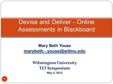 Mary Beth Youse Wilmington University TLT Symposium May 5, 2012 Devise and Deliver - Online Assessments in Blackboard 1.
