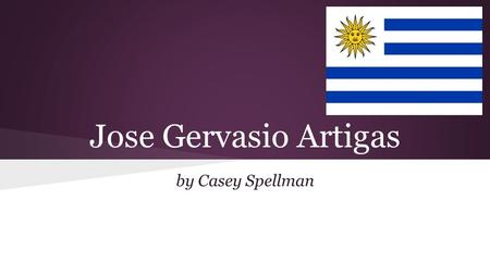 Jose Gervasio Artigas by Casey Spellman. Introduction Soldier and revolutionary leader who is regarded as the father of Uruguayan independence.