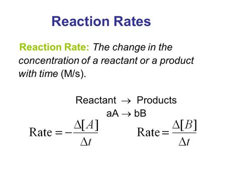Reaction Rates Reaction Rate: The change in the concentration of a reactant or a product with time (M/s). Reactant  Products aA  bB 