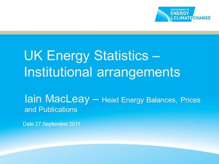 UK Energy Statistics – Institutional arrangements Iain MacLeay – Head Energy Balances, Prices and Publications Date 27 September 2011.