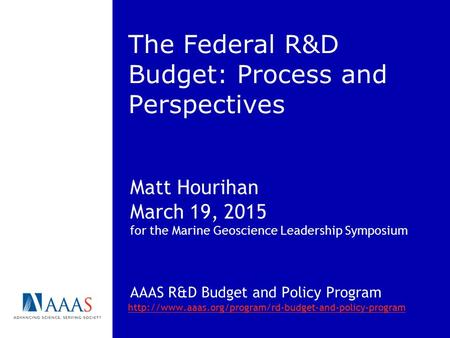 The Federal R&D Budget: Process and Perspectives Matt Hourihan March 19, 2015 for the Marine Geoscience Leadership Symposium AAAS R&D Budget and Policy.