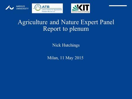 AARHUS UNIVERSITY Agriculture and Nature Expert Panel Report to plenum Nick Hutchings 1 Milan, 11 May 2015.