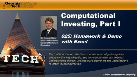 Dr. Tucker Balch Associate Professor School of Interactive Computing Computational Investing, Part I 025: Homework & Demo with Excel Find out how modern.