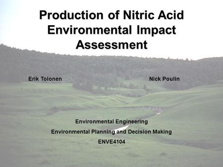 Production of Nitric Acid Environmental Impact Assessment Erik TolonenNick Poulin Environmental Engineering Environmental Planning and Decision Making.