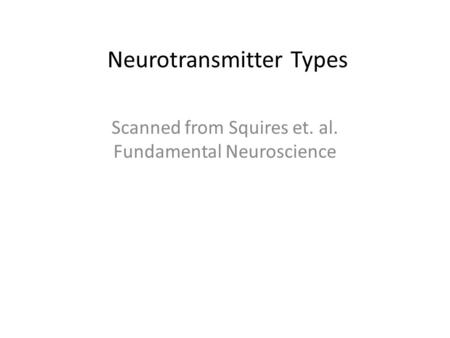 Neurotransmitter Types Scanned from Squires et. al. Fundamental Neuroscience.