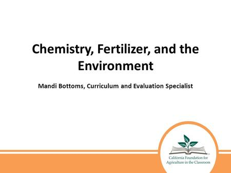 Chemistry, Fertilizer, and the Environment Mandi Bottoms, Curriculum and Evaluation Specialist.