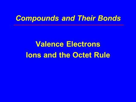 Compounds and Their Bonds Valence Electrons Ions and the Octet Rule.