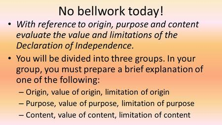 No bellwork today! With reference to origin, purpose and content evaluate the value and limitations of the Declaration of Independence. You will be divided.