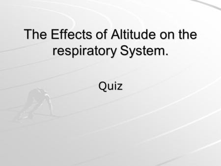 The Effects of Altitude on the respiratory System. Quiz.