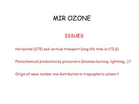 MIR OZONE ISSUES Horizontal (STE) and vertical transport (long life time in UTLS) Photochemical production by precursors (biomass burning, lightning,..)