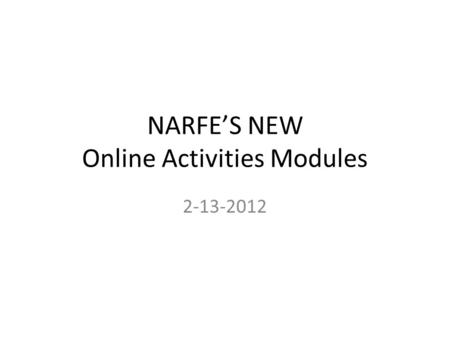 NARFE'S NEW Online Activities Modules 2-13-2012. What are Online Activities Modules Online refers to internet access only – Provides easy access to specific.