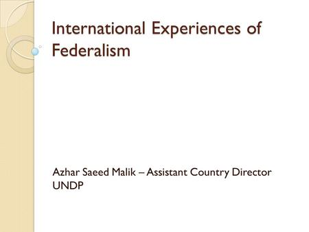 International Experiences of Federalism Azhar Saeed Malik – Assistant Country Director UNDP.