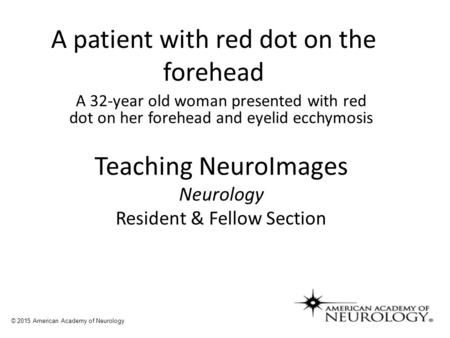 A patient with red dot on the forehead A 32-year old woman presented with red dot on her forehead and eyelid ecchymosis Teaching NeuroImages Neurology.