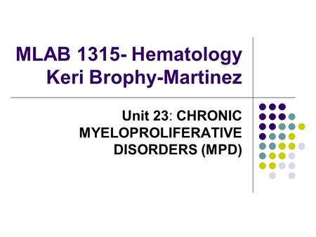 MLAB 1315- Hematology Keri Brophy-Martinez Unit 23: CHRONIC MYELOPROLIFERATIVE DISORDERS (MPD)