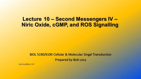 Lecture 10 – Second Messengers IV – Niric Oxide, cGMP, and ROS Signalling BIOL 5190/6190 Cellular & Molecular Singal Transduction Prepared by Bob Locy.