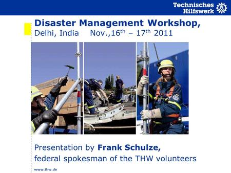 Www.thw.de Disaster Management Workshop, Delhi, India Nov.,16 th – 17 th 2011 Presentation by Frank Schulze, federal spokesman of the THW volunteers.