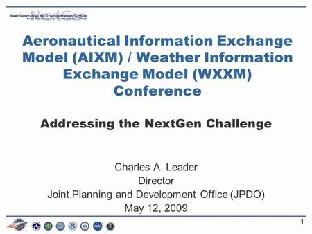 11 Aeronautical Information Exchange Model (AIXM) / Weather Information Exchange Model (WXXM) Conference Addressing the NextGen Challenge Charles A. Leader.