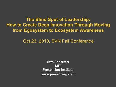 The Blind Spot of Leadership: How to Create Deep Innovation Through Moving from Egosystem to Ecosystem Awareness Oct 23, 2010, SVN Fall Conference Otto.