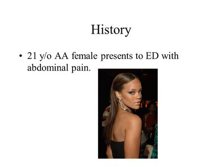 History 21 y/o AA female presents to ED with abdominal pain.