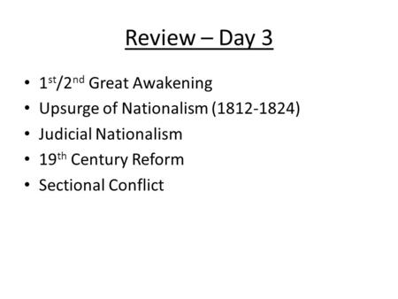 Review – Day 3 1 st /2 nd Great Awakening Upsurge of Nationalism (1812-1824) Judicial Nationalism 19 th Century Reform Sectional Conflict.