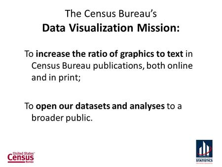 The Census Bureau's Data Visualization Mission: To increase the ratio of graphics to text in Census Bureau publications, both online and in print; To open.